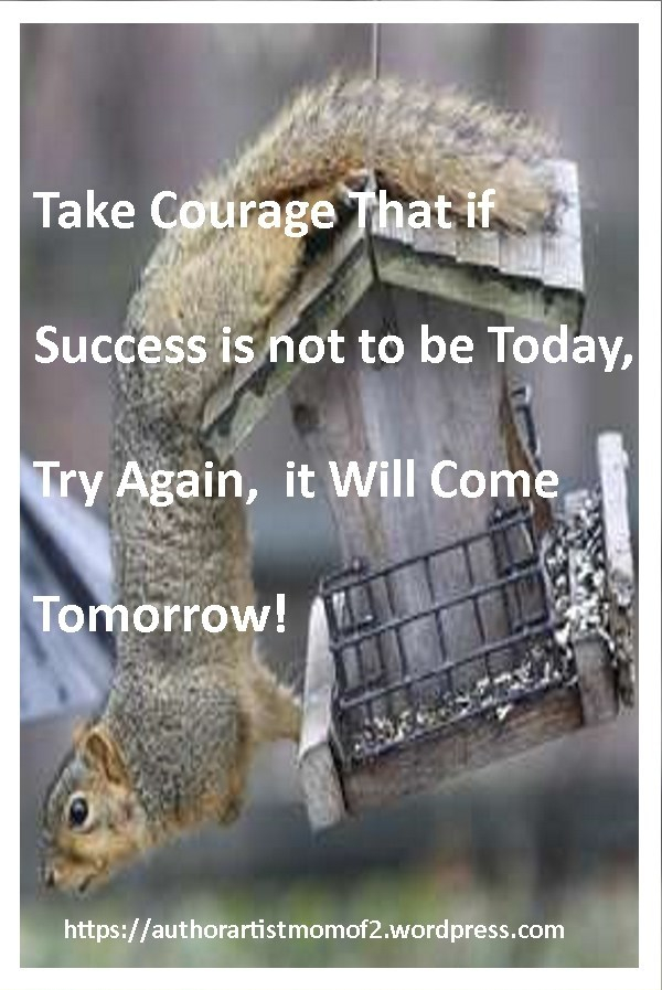 Take Courage That if Success is not to be Today, Try Again, it Will Come Tomorrow!