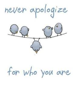 Never apologize for who you are!