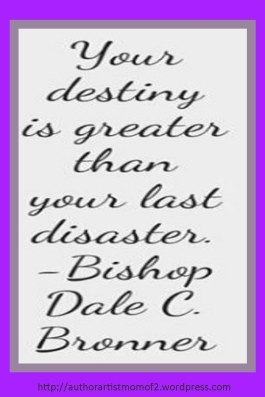 Your Destiny is Greater than your last Disaster!